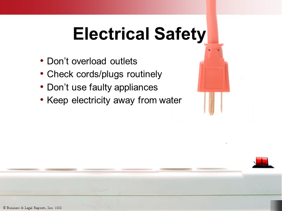 Electrical Safety Don't overload outlets Check cords/plugs routinely Don't use faulty appliances Keep electricity away from water © Business & Legal R