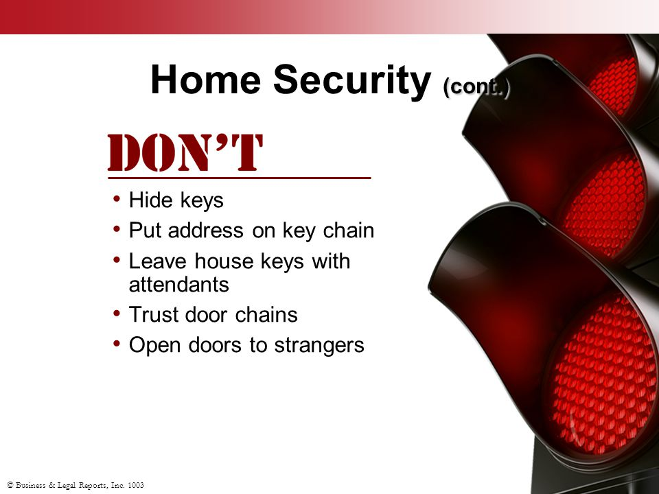 © Business & Legal Reports, Inc. 1003 (cont.) Home Security (cont.) Hide keys Put address on key chain Leave house keys with attendants Trust door cha