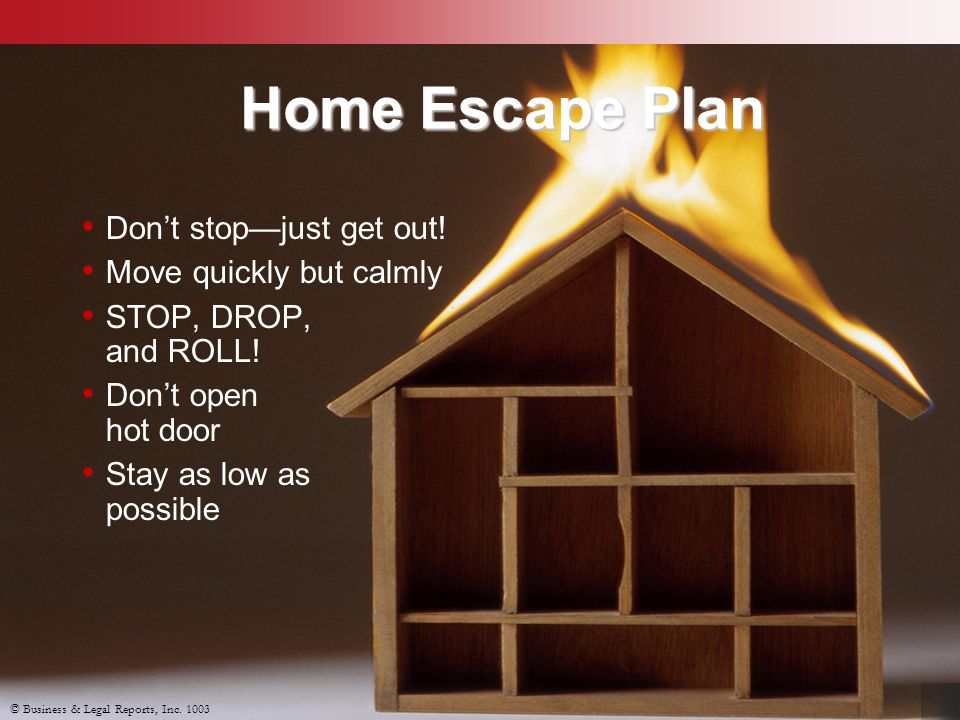 © Business & Legal Reports, Inc. 1003 Home Escape Plan Don't stop—just get out! Move quickly but calmly STOP, DROP, and ROLL! Don't open hot door Stay