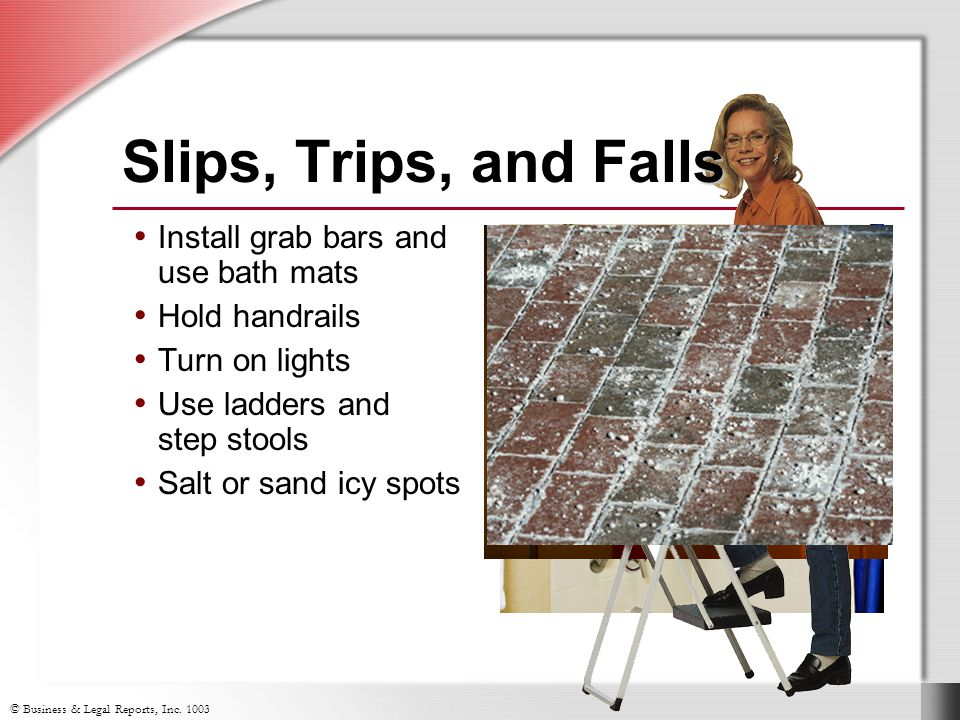 © Business & Legal Reports, Inc. 1003 s Slips, Trips, and Falls Install grab bars and use bath mats Hold handrails Turn on lights Use ladders and step