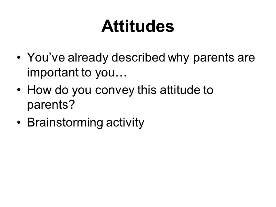 Attitudes You've already described why parents are important to you… How do you convey this attitude to parents? Brainstorming activity