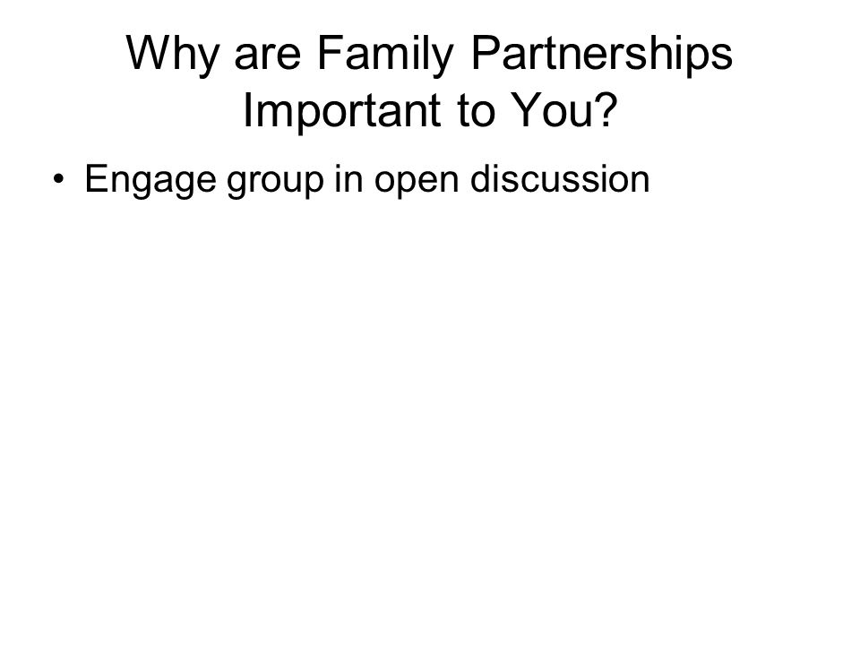 Why are Family Partnerships Important to You? Engage group in open discussion