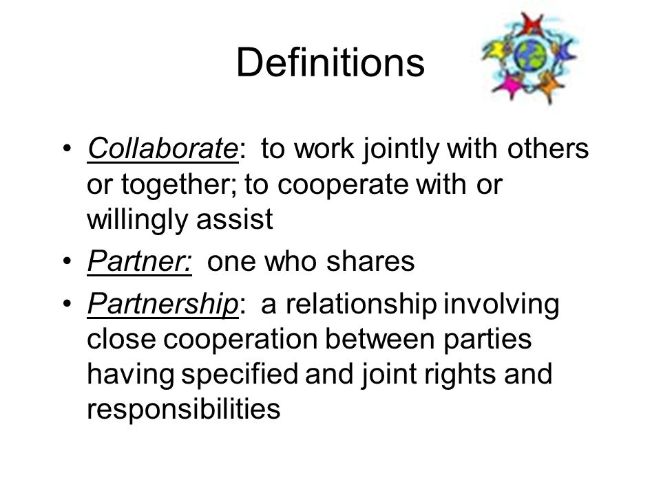Definitions Collaborate: to work jointly with others or together; to cooperate with or willingly assist Partner: one who shares Partnership: a relatio