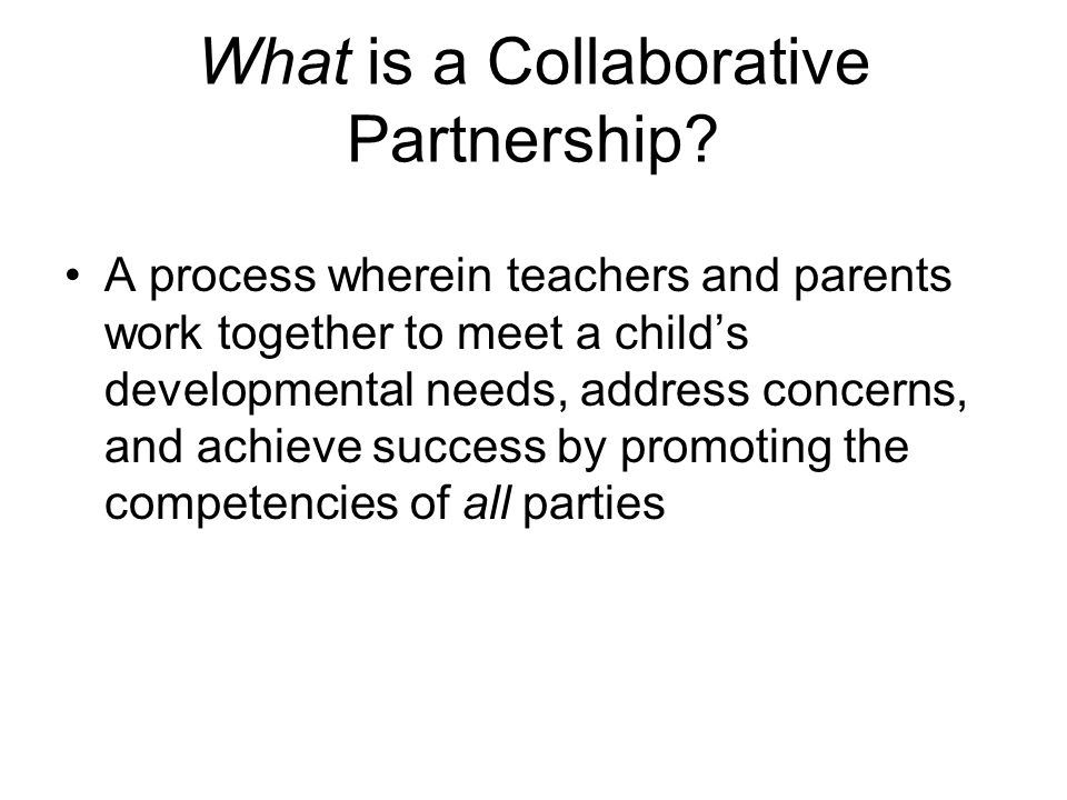 What is a Collaborative Partnership? A process wherein teachers and parents work together to meet a child's developmental needs, address concerns, and