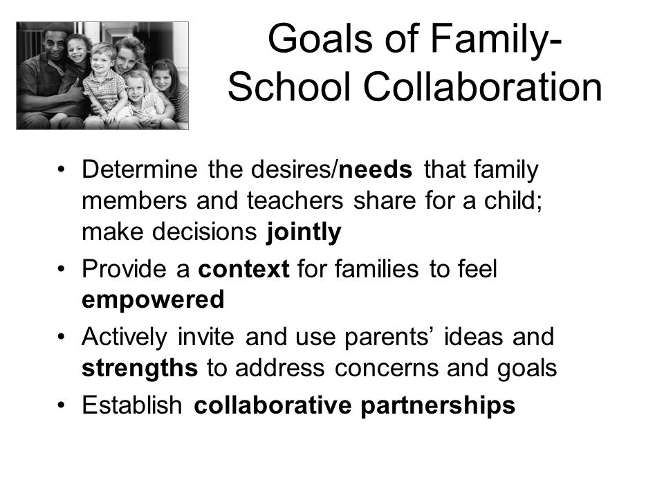 Goals of Family- School Collaboration Determine the desires/needs that family members and teachers share for a child; make decisions jointly Provide a
