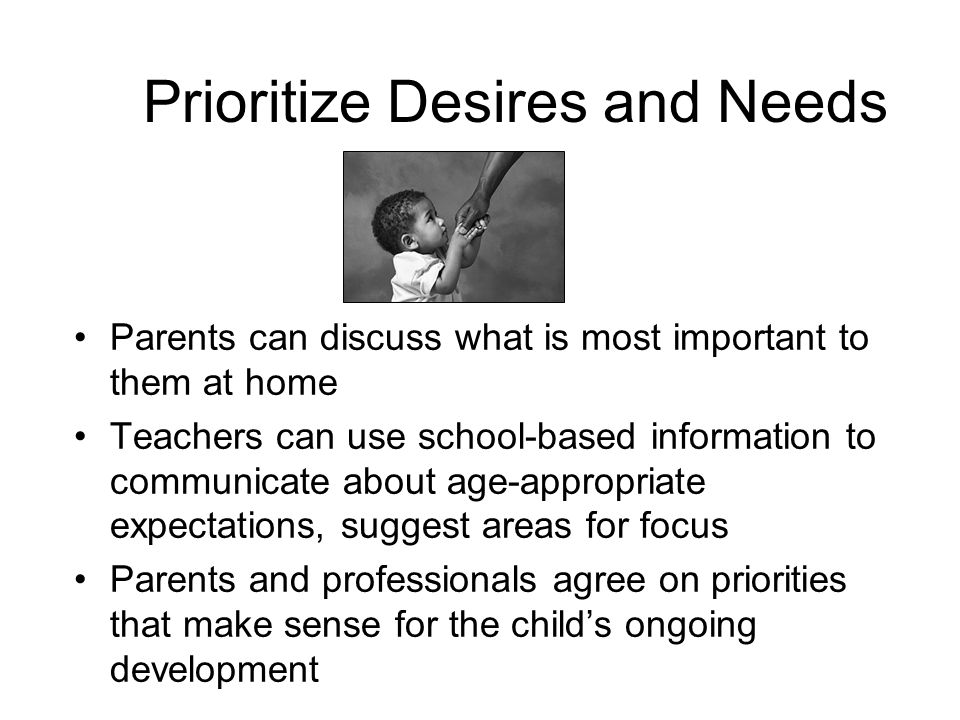 Prioritize Desires and Needs Parents can discuss what is most important to them at home Teachers can use school-based information to communicate about