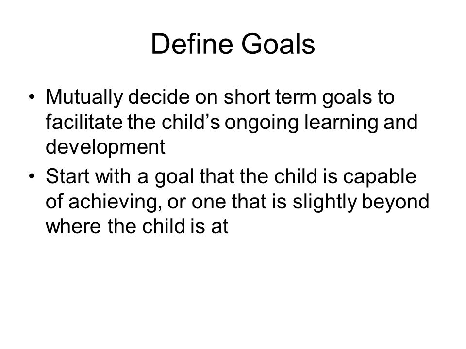Define Goals Mutually decide on short term goals to facilitate the child's ongoing learning and development Start with a goal that the child is capabl