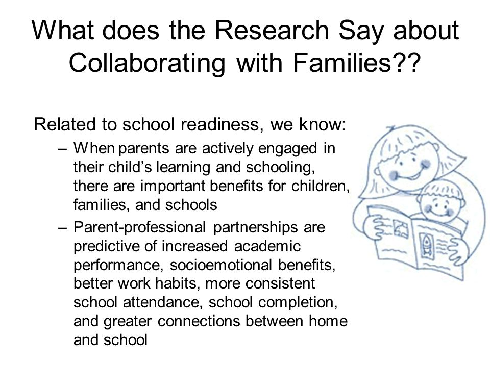 What does the Research Say about Collaborating with Families?? Related to school readiness, we know: –When parents are actively engaged in their child