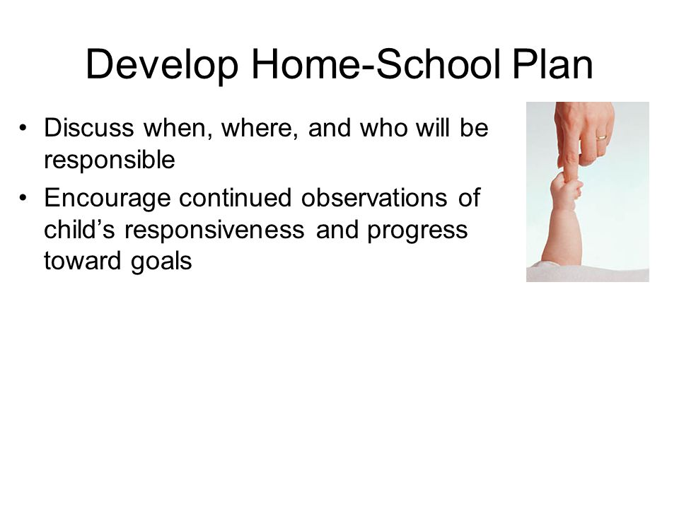 Develop Home-School Plan Discuss when, where, and who will be responsible Encourage continued observations of child's responsiveness and progress towa