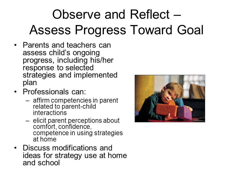 Observe and Reflect – Assess Progress Toward Goal Parents and teachers can assess child's ongoing progress, including his/her response to selected str