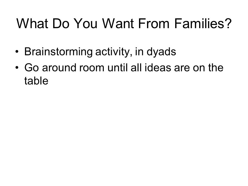 What Do You Want From Families? Brainstorming activity, in dyads Go around room until all ideas are on the table