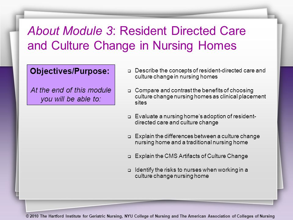 © 2010 The Hartford Institute for Geriatric Nursing, NYU College of Nursing and The American Association of Colleges of Nursing Reasons to Choose a Culture Change Nursing Home as a Clinical Placement Site Expose students to a respectful model of care that:  Creates a home-like environment  Offers a resident choices about the timing and manner of their care  Empowers RNs, LPNs, and nursing assistants to structure care in a flexible/responsive way  Improves a resident's sense of identity and purpose