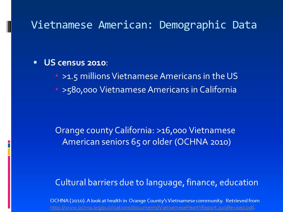 Vietnamese American: Demographic Data  US census 2010:  >1.5 millions Vietnamese Americans in the US  >580,000 Vietnamese Americans in California Orange county California: >16,000 Vietnamese American seniors 65 or older (OCHNA 2010) Cultural barriers due to language, finance, education OCHNA (2010).