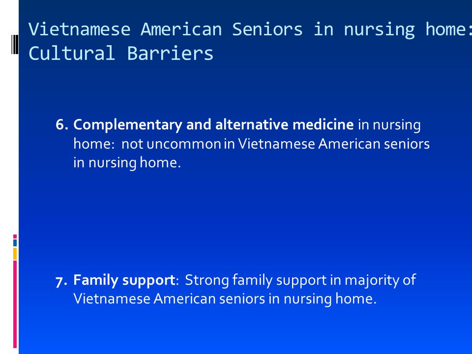 Vietnamese American Seniors in nursing home: Cultural Barriers 6.Complementary and alternative medicine in nursing home: not uncommon in Vietnamese American seniors in nursing home.