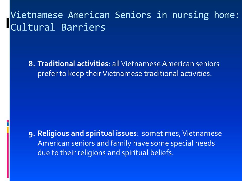 Vietnamese American Seniors in nursing home: Cultural Barriers 8.Traditional activities: all Vietnamese American seniors prefer to keep their Vietnamese traditional activities.