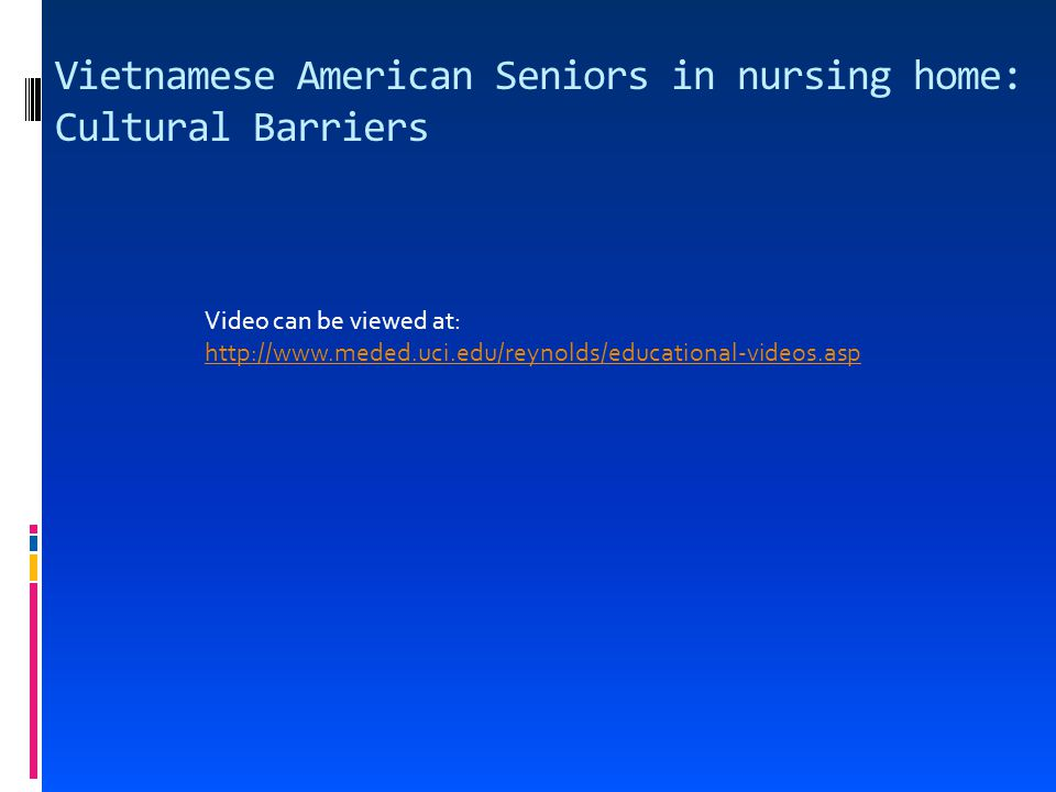 Vietnamese American Seniors in nursing home: Cultural Barriers Video can be viewed at: http://www.meded.uci.edu/reynolds/educational-videos.asp