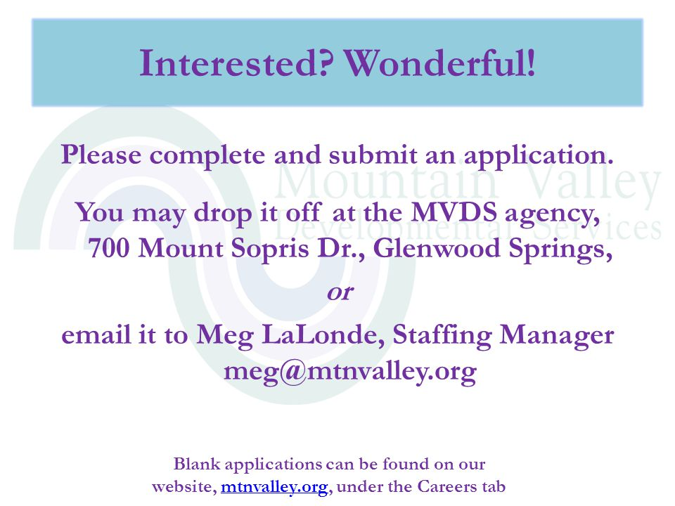 Please complete and submit an application. You may drop it off at the MVDS agency, 700 Mount Sopris Dr., Glenwood Springs, or email it to Meg LaLonde,