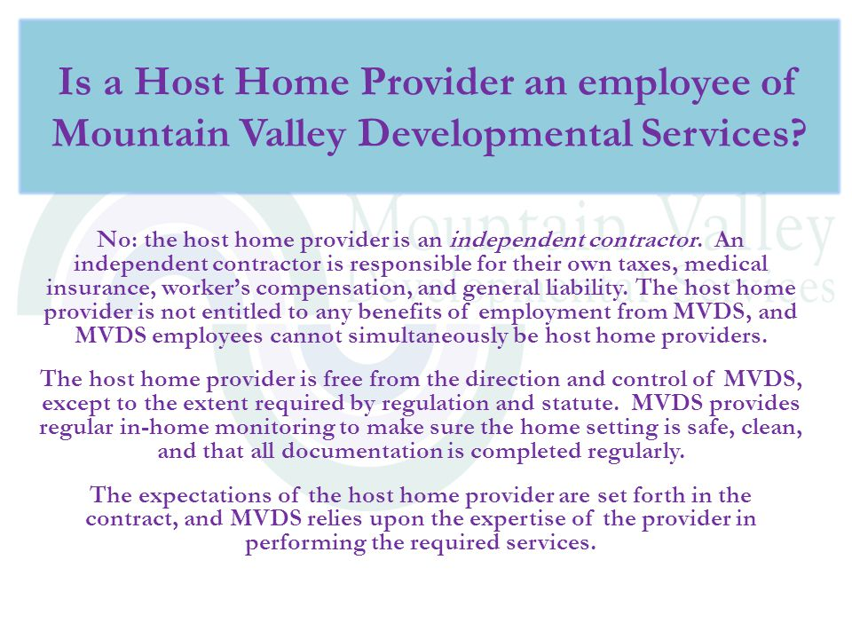 No: the host home provider is an independent contractor. An independent contractor is responsible for their own taxes, medical insurance, worker's com
