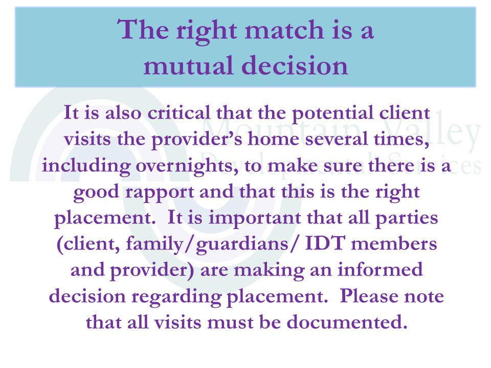 It is also critical that the potential client visits the provider's home several times, including overnights, to make sure there is a good rapport and