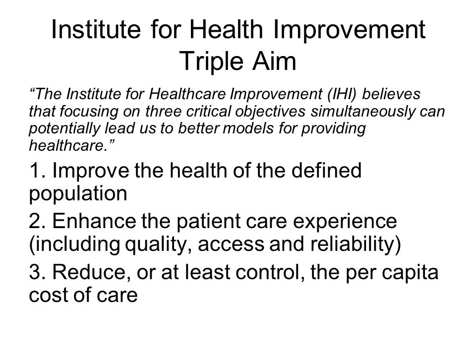 Institute for Health Improvement Triple Aim The Institute for Healthcare Improvement (IHI) believes that focusing on three critical objectives simultaneously can potentially lead us to better models for providing healthcare. 1.