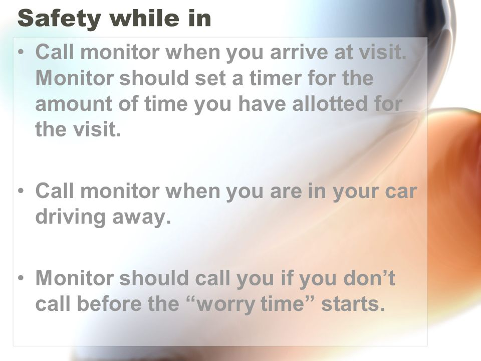 Safety while in Call monitor when you arrive at visit. Monitor should set a timer for the amount of time you have allotted for the visit. Call monitor