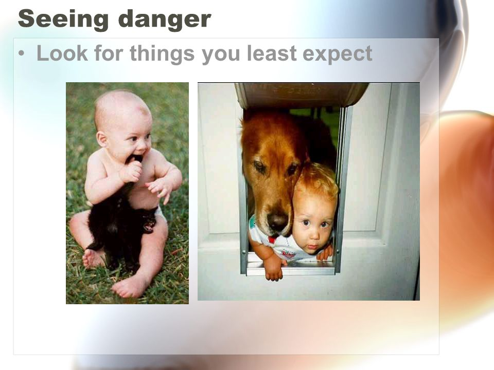 Seeing danger Look for things you least expect