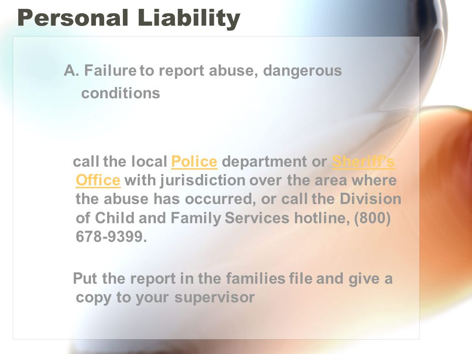 Personal Liability A. Failure to report abuse, dangerous conditions call the local Police department or Sheriff's Office with jurisdiction over the ar