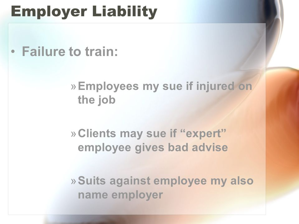 """Employer Liability Failure to train: »Employees my sue if injured on the job »Clients may sue if """"expert"""" employee gives bad advise »Suits against emp"""
