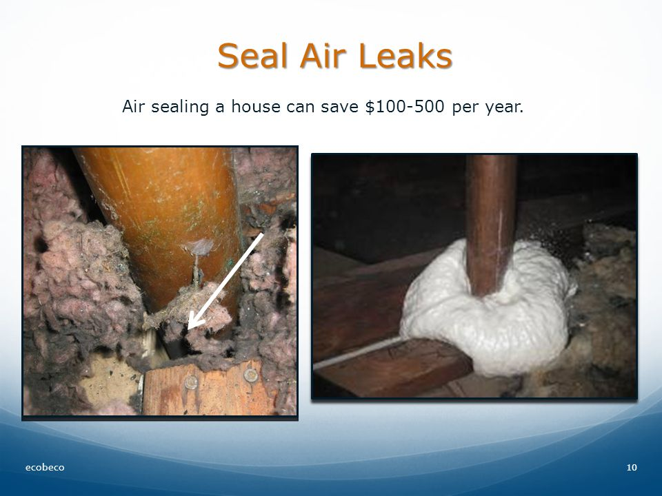 Seal Air Leaks 10 Air sealing a house can save $ per year. ecobeco