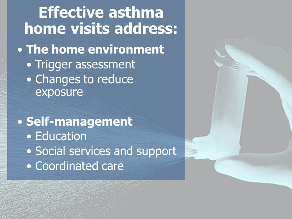 Effective asthma home visits address: The home environment Trigger assessment Changes to reduce exposure Self-management Education Social services and support Coordinated care