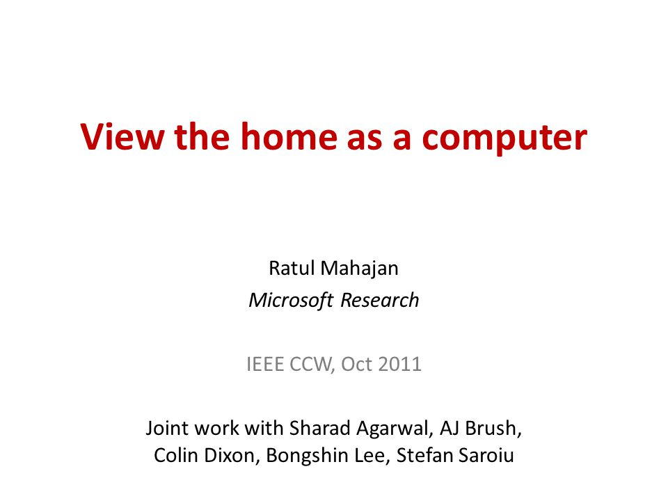Conclusions View the home computing environment as a computer – Move away from viewing it as a network of devices – Simplifies management and application development HomeOS is one way to realize the view – Experience points to both the promise and the challenges of realizing the view