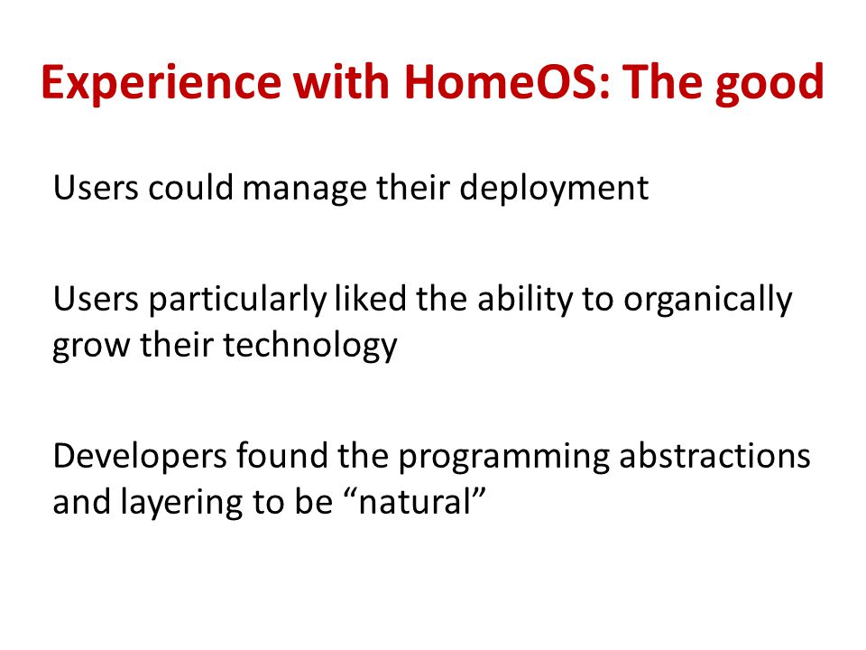 Experience with HomeOS: The good Users could manage their deployment Users particularly liked the ability to organically grow their technology Develop
