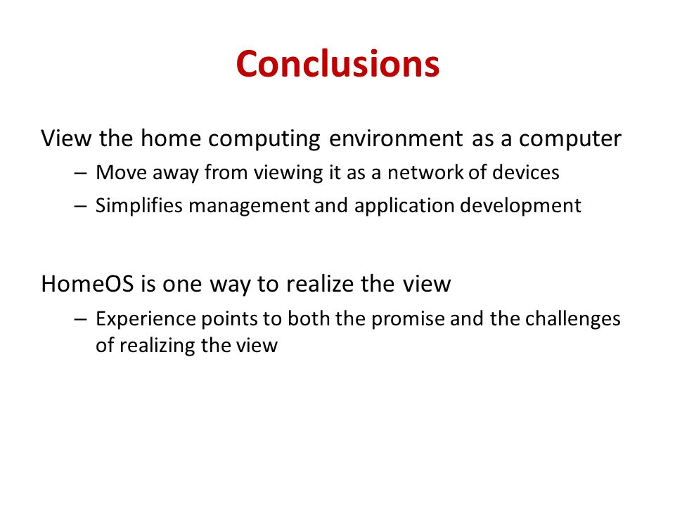 Conclusions View the home computing environment as a computer – Move away from viewing it as a network of devices – Simplifies management and applicat