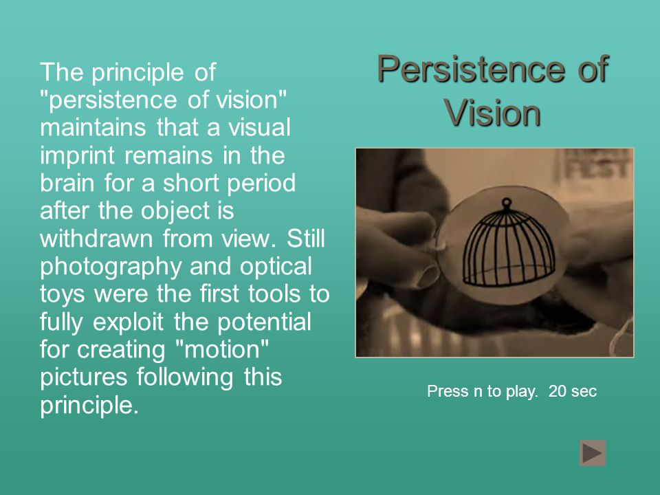 Persistence of Vision The principle of persistence of vision maintains that a visual imprint remains in the brain for a short period after the object is withdrawn from view.