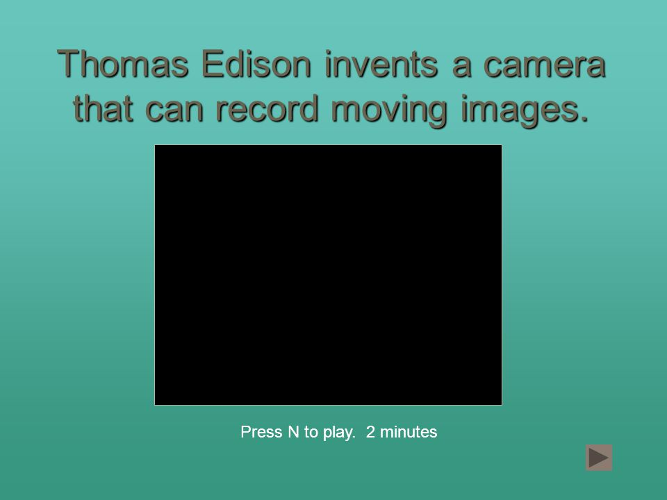 Thomas Edison invents a camera that can record moving images. Press N to play. 2 minutes