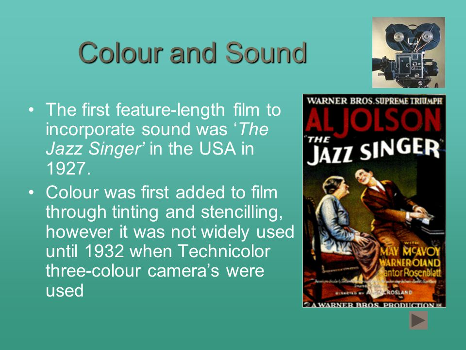 Colour and Sound The first feature-length film to incorporate sound was 'The Jazz Singer' in the USA in 1927.