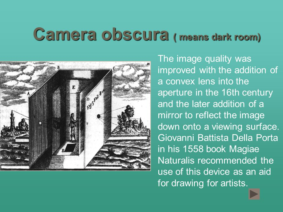 Camera obscura ( means dark room) The image quality was improved with the addition of a convex lens into the aperture in the 16th century and the later addition of a mirror to reflect the image down onto a viewing surface.