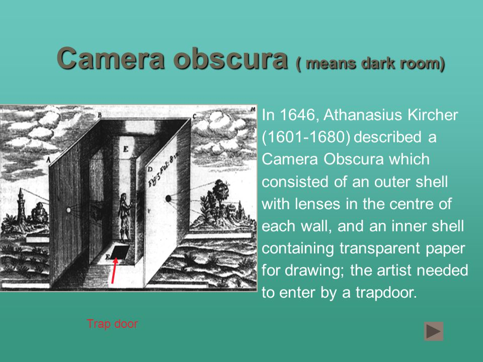 Camera obscura ( means dark room) In 1646, Athanasius Kircher ( ) described a Camera Obscura which consisted of an outer shell with lenses in the centre of each wall, and an inner shell containing transparent paper for drawing; the artist needed to enter by a trapdoor.