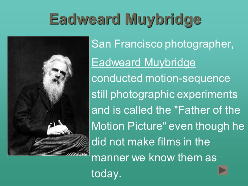 Eadweard Muybridge San Francisco photographer, Eadweard Muybridge conducted motion-sequence still photographic experiments and is called the Father of the Motion Picture even though he did not make films in the manner we know them as today.