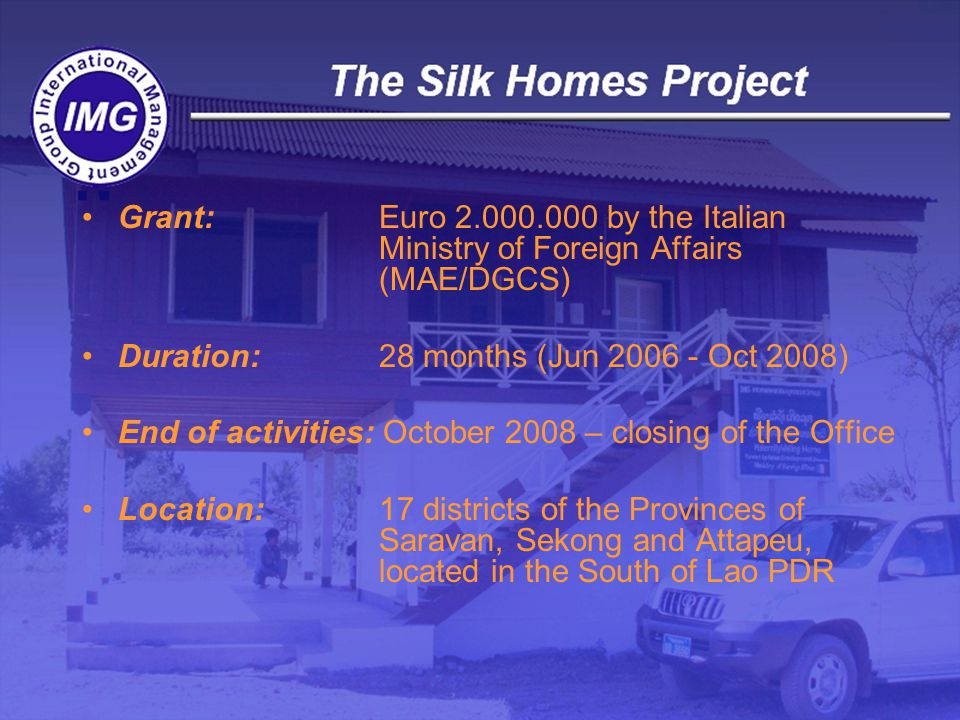 Grant: Euro by the Italian Ministry of Foreign Affairs (MAE/DGCS) Duration: 28 months (Jun Oct 2008) End of activities: October 2008 – closing of the Office Location: 17 districts of the Provinces of Saravan, Sekong and Attapeu, located in the South of Lao PDR
