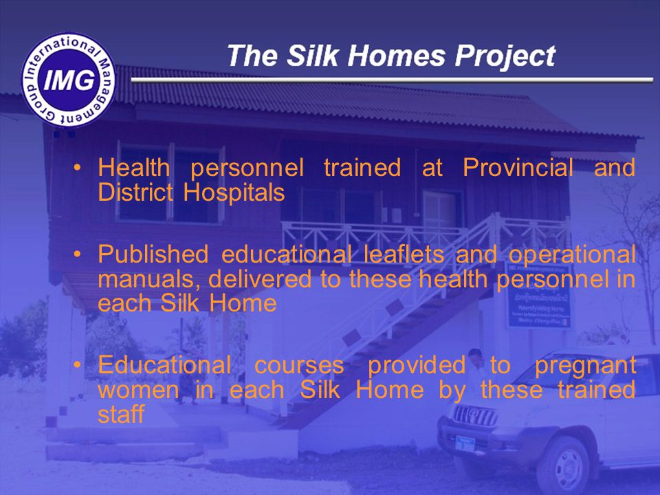 Health personnel trained at Provincial and District Hospitals Published educational leaflets and operational manuals, delivered to these health personnel in each Silk Home Educational courses provided to pregnant women in each Silk Home by these trained staff