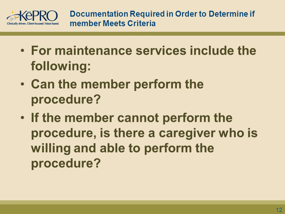 Documentation Required in Order to Determine if member Meets Criteria For maintenance services include the following: Can the member perform the proce
