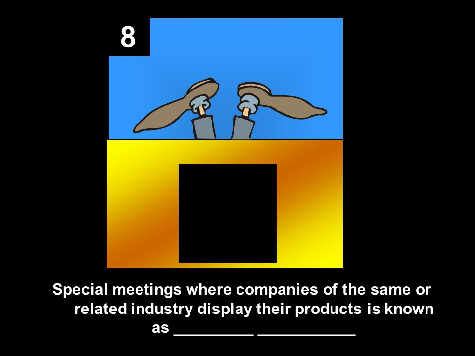 8 Special meetings where companies of the same or related industry display their products is known as _________ ___________