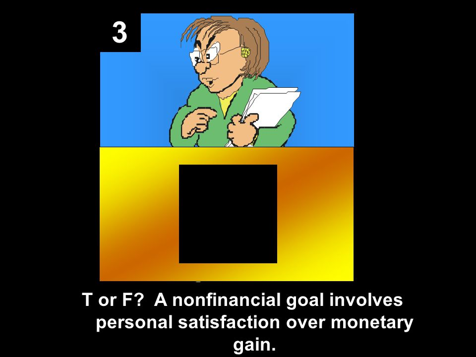 3 T or F A nonfinancial goal involves personal satisfaction over monetary gain.