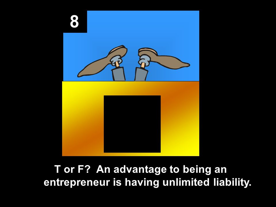 8 T or F An advantage to being an entrepreneur is having unlimited liability.