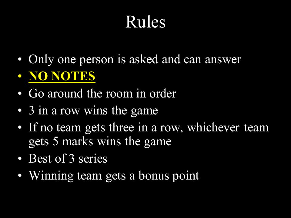 Rules Only one person is asked and can answer NO NOTES Go around the room in order 3 in a row wins the game If no team gets three in a row, whichever team gets 5 marks wins the game Best of 3 series Winning team gets a bonus point