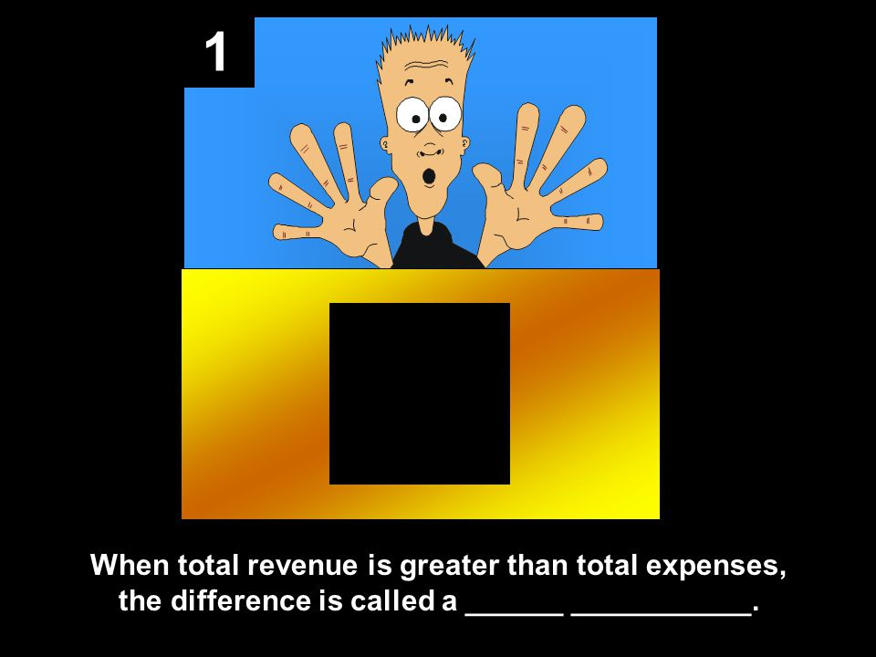 1 When total revenue is greater than total expenses, the difference is called a ______ ___________.