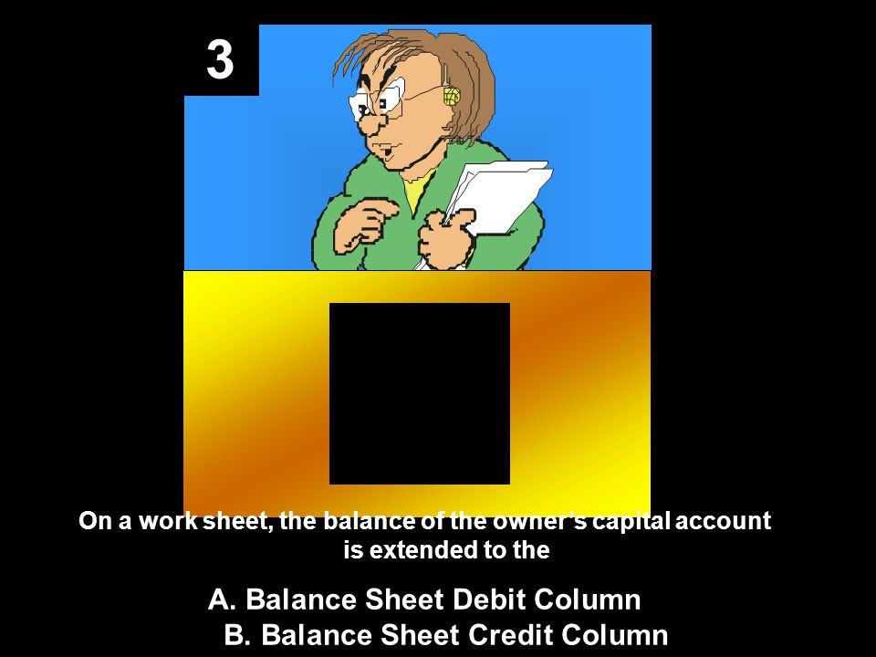 3 On a work sheet, the balance of the owner's capital account is extended to the A.