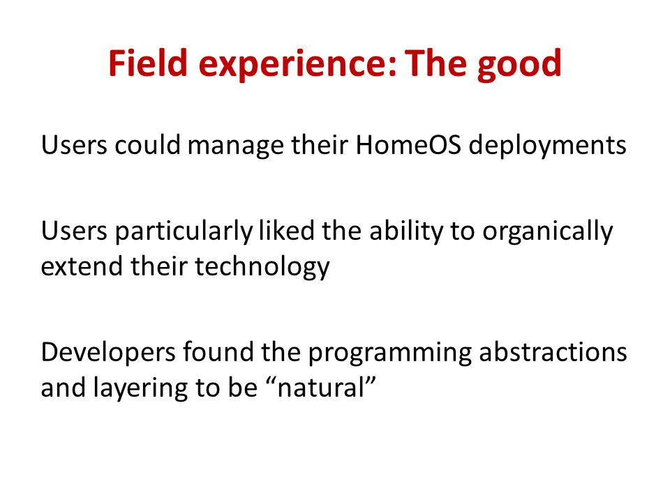 Field experience: The good Users could manage their HomeOS deployments Users particularly liked the ability to organically extend their technology Developers found the programming abstractions and layering to be natural