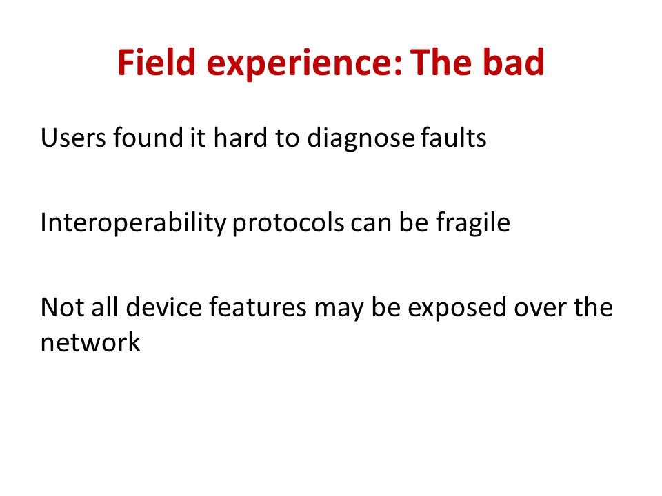 Field experience: The bad Users found it hard to diagnose faults Interoperability protocols can be fragile Not all device features may be exposed over the network